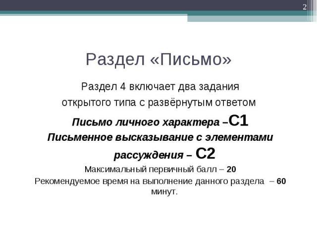 Раздел 4 включает два задания Раздел 4 включает два задания открытого типа с развёрнутым ответом Письмо личного характера –C1 Письменное высказывание с элементами рассуждения – C2 Максимальный первичный балл – 20 Рекомендуемое время на выполнение да…