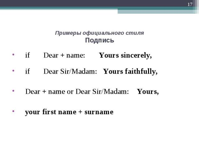 if Dear + name: Yours sincerely, if Dear + name: Yours sincerely, if Dear Sir/Madam: Yours faithfully, Dear + name or Dear Sir/Madam: Yours, your first name + surname