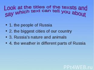 1. the people of Russia 2. the biggest cities of our country 3. Russia's nature