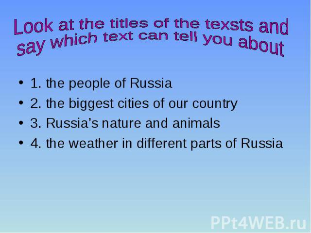 1. the people of Russia 2. the biggest cities of our country 3. Russia's nature and animals 4. the weather in different parts of Russia