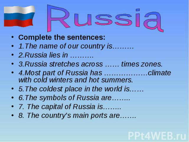Complete the sentences: Complete the sentences: 1.The name of our country is……… 2.Russia lies in ………. 3.Russia stretches across …… times zones. 4.Most part of Russia has ………………climate with cold winters and hot summers. 5.The coldest place in the wor…