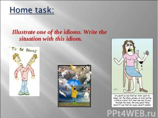Illustrate one of the idioms. Write the situation with this idiom. Illustrate on