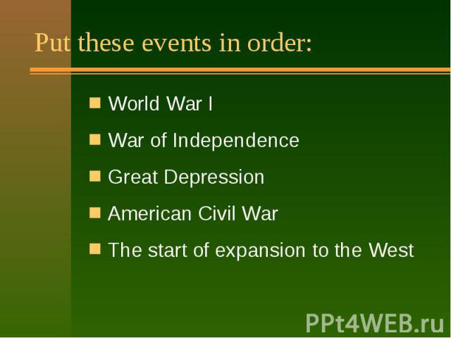 Put these events in order: World War I War of Independence Great Depression American Civil War The start of expansion to the West