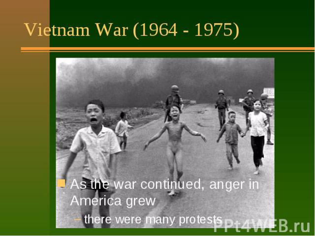 Vietnam War (1964 - 1975) Had a big effect on people: it lasted a long time (11 years) many Americans were hurt or killed America did not win the war horrible pictures on TV