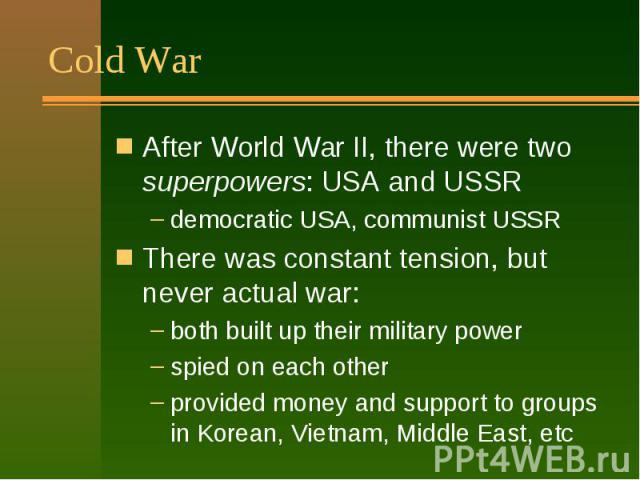 Cold War After World War II, there were two superpowers: USA and USSR democratic USA, communist USSR There was constant tension, but never actual war: both built up their military power spied on each other provided money and support to groups in Kor…