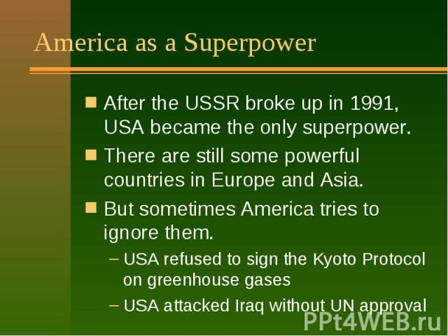 America as a Superpower After the USSR broke up in 1991, USA became the only superpower. There are still some powerful countries in Europe and Asia. But sometimes America tries to ignore them. USA refused to sign the Kyoto Protocol on greenhouse gas…