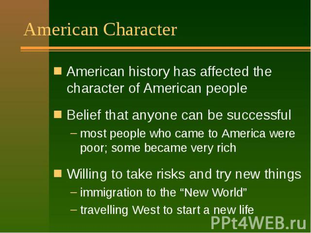 "American Character American history has affected the character of American people Belief that anyone can be successful most people who came to America were poor; some became very rich Willing to take risks and try new things immigration to the ""New …"