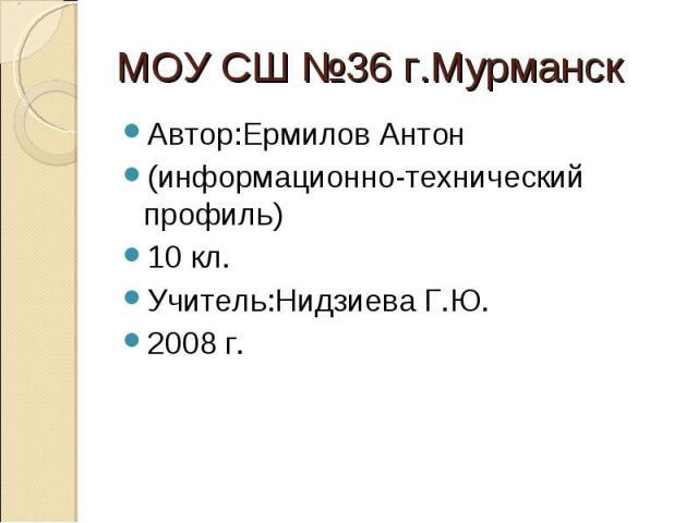 Автор:Ермилов Антон Автор:Ермилов Антон (информационно-технический профиль) 10 кл. Учитель:Нидзиева Г.Ю. 2008 г.
