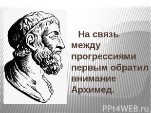 На связь между прогрессиями первым обратил внимание Архимед. На связь между прог