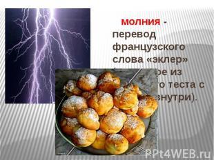 молния - перевод французского слова «эклер» (пирожное из заварного теста с кремо