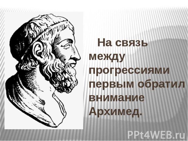 На связь между прогрессиями первым обратил внимание Архимед. На связь между прогрессиями первым обратил внимание Архимед.