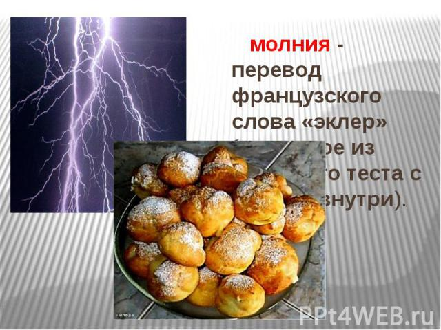 молния - перевод французского слова «эклер» (пирожное из заварного теста с кремом внутри). молния - перевод французского слова «эклер» (пирожное из заварного теста с кремом внутри).