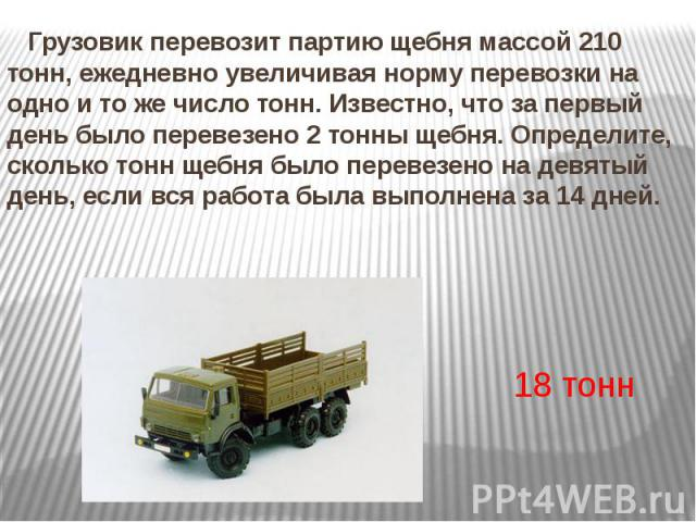 Грузовик перевозит партию щебнямассой 210 тонн, ежедневно увеличивая норму перевозки на одно и то же число тонн. Известно, что за первый день было перевезено 2 тонны щебня. Определите, сколько тонн щебня было перевезено на девятый день, если в…