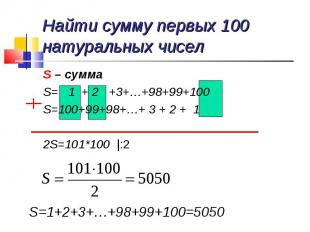 S – сумма S – сумма S= 1 + 2 +3+…+98+99+100 S=100+99+98+…+ 3 + 2 + 1 2S=101*100