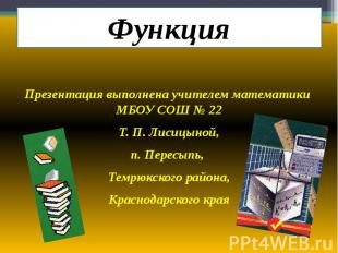 Функция Презентация выполнена учителем математики МБОУ СОШ № 22 Т. П. Лисицыной,