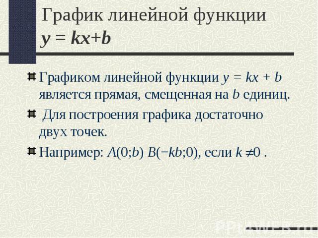Графиком линейной функции y = kx + b является прямая, смещенная на b единиц. Графиком линейной функции y = kx + b является прямая, смещенная на b единиц. Для построения графика достаточно двух точек. Например: A(0;b) B(−kb;0), если k 0.