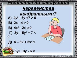 Являются ли следующие неравенства квадратными? А) 4у² - 5у +7 > 0 Б) 2х - 4 &