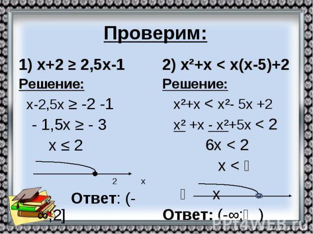 Проверим: х+2 ≥ 2,5х-1 Решение: х-2,5х ≥ -2 -1 - 1,5х ≥ - 3 х ≤ 2 2 х Ответ: (-∞;2]