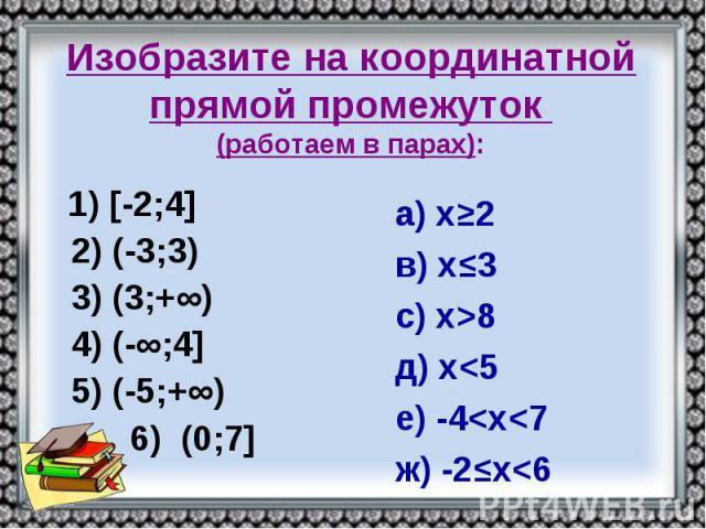 Изобразите на координатной прямой промежуток (работаем в парах): 1) [-2;4] 2) (-3;3) 3) (3;+∞) 4) (-∞;4] 5) (-5;+∞) 6) (0;7]