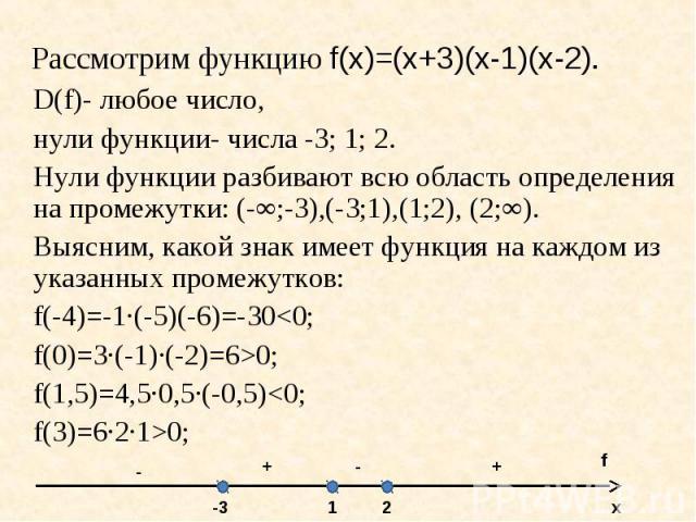 D(f)- любое число, D(f)- любое число, нули функции- числа -3; 1; 2. Нули функции разбивают всю область определения на промежутки: (-∞;-3),(-3;1),(1;2), (2;∞). Выясним, какой знак имеет функция на каждом из указанных промежутков: f(-4)=-1·(-5)(-6)=-3…