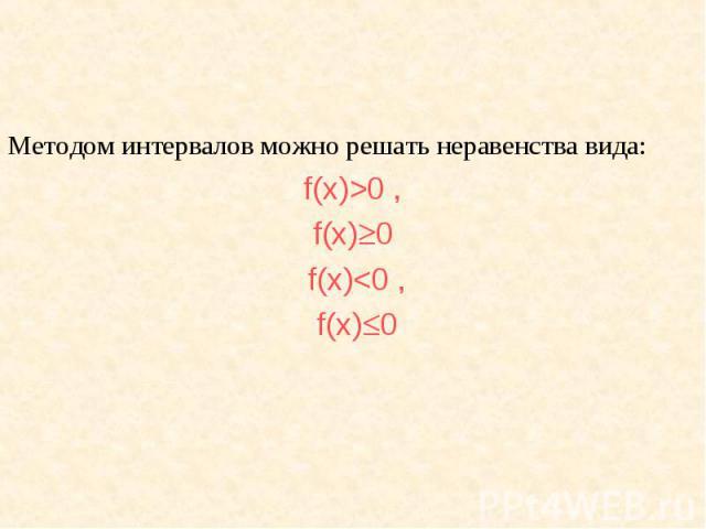 Методом интервалов можно решать неравенства вида: Методом интервалов можно решать неравенства вида: f(х)>0 , f(х) 0 f(х)<0 , f(х) 0