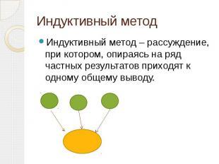 Индуктивный метод Индуктивный метод – рассуждение, при котором, опираясь на ряд