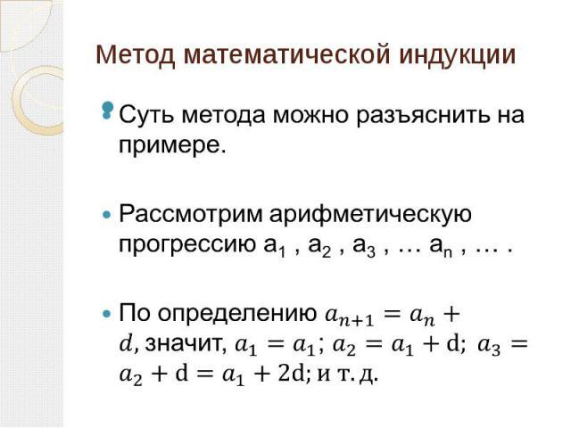 Метод математической индукции Суть метода можно разъяснить на примере. Рассмотрим арифметическую прогрессию а1 , а2 , а3 , … аn , … . По определению значит, ;