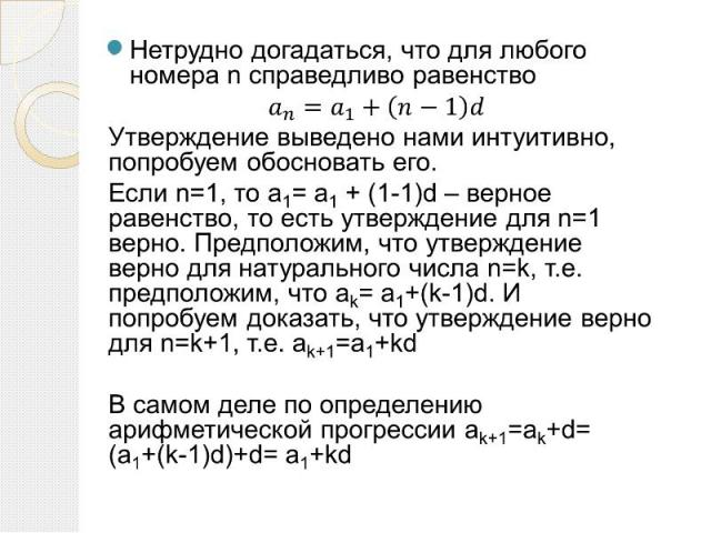 Нетрудно догадаться, что для любого номера n справедливо равенство Нетрудно догадаться, что для любого номера n справедливо равенство Утверждение выведено нами интуитивно, попробуем обосновать его. Если n=1, то а1= а1 + (1-1)d – верное равенство, то…