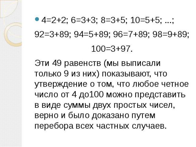 4=2+2; 6=3+3; 8=3+5; 10=5+5; ...; 4=2+2; 6=3+3; 8=3+5; 10=5+5; ...; 92=3+89; 94=5+89; 96=7+89; 98=9+89; 100=3+97. Эти 49 равенств (мы выписали только 9 из них) показывают, что утверждение о том, что любое четное число от 4 до100 можно представить в …