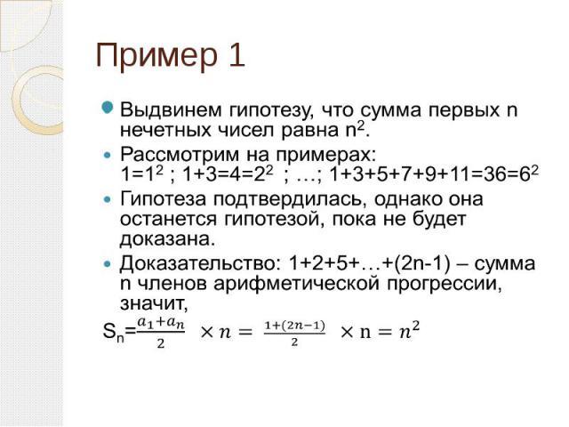 Пример 1 Выдвинем гипотезу, что сумма первых n нечетных чисел равна n2. Рассмотрим на примерах: 1=12 ; 1+3=4=22 ; …; 1+3+5+7+9+11=36=62 Гипотеза подтвердилась, однако она останется гипотезой, пока не будет доказана. Доказательство: 1+2+5+…+(2n-1) – …