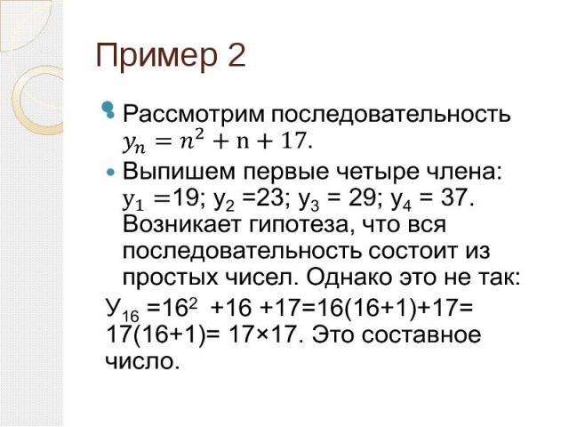 Пример 2 Рассмотрим последовательность Выпишем первые четыре члена: 19; y2 =23; y3 = 29; y4 = 37. Возникает гипотеза, что вся последовательность состоит из простых чисел. Однако это не так: У16 =162 +16 +17=16(16+1)+17= 17(16+1)= 17×17. Это составно…