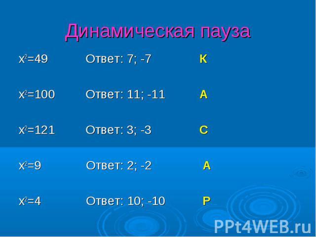x2=49 Ответ: 7; -7 К x2=49 Ответ: 7; -7 К x2=100 Ответ: 11; -11 А x2=121 Ответ: 3; -3 С x2=9 Ответ: 2; -2 А x2=4 Ответ: 10; -10 Р