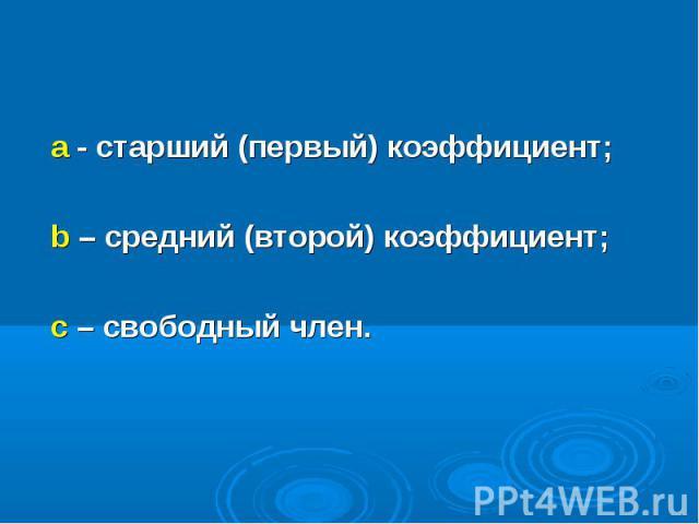 а - старший (первый) коэффициент; а - старший (первый) коэффициент; b – средний (второй) коэффициент; с – свободный член.