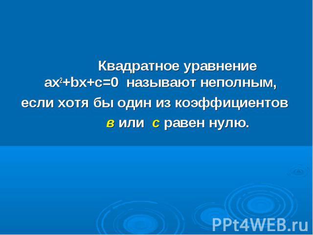 Квадратное уравнение ax2+bx+c=0 называют неполным, Квадратное уравнение ax2+bx+c=0 называют неполным, если хотя бы один из коэффициентов в или с равен нулю.