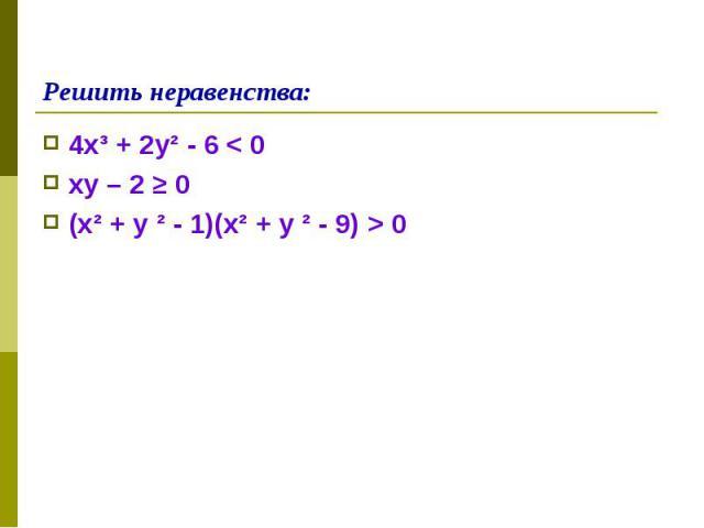 4х³ + 2у² - 6 < 0 4х³ + 2у² - 6 < 0 ху – 2 ≥ 0 (х² + у ² - 1)(х² + у ² - 9) > 0