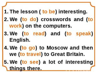 The lesson ( to be) interesting. The lesson ( to be) interesting. We (to do) cro