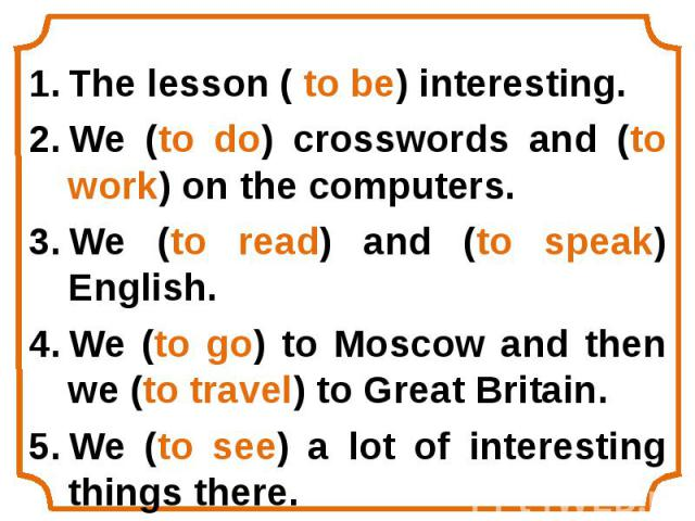 The lesson ( to be) interesting. The lesson ( to be) interesting. We (to do) crosswords and (to work) on the computers. We (to read) and (to speak) English. We (to go) to Moscow and then we (to travel) to Great Britain. We (to see) a lot of interest…
