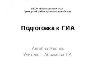 Подготовка к ГИА Алгебра 9 класс Учитель – Абрамова Т.А.