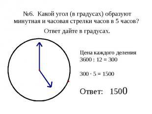 №6. Какой угол (в градусах) образуют минутная и часовая стрелки часов в 5 часов?