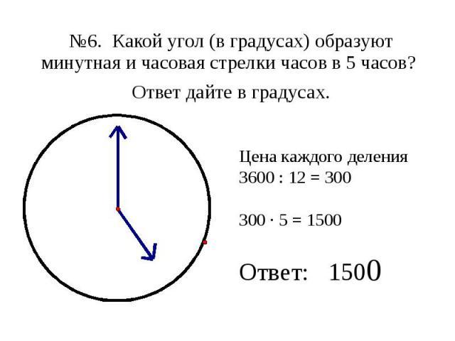 №6. Какой угол (в градусах) образуют минутная и часовая стрелки часов в 5 часов? №6. Какой угол (в градусах) образуют минутная и часовая стрелки часов в 5 часов? Ответ дайте в градусах.