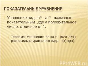 Уравнение вида af(x) =a g(x) называют показательным ,где а положительное число,