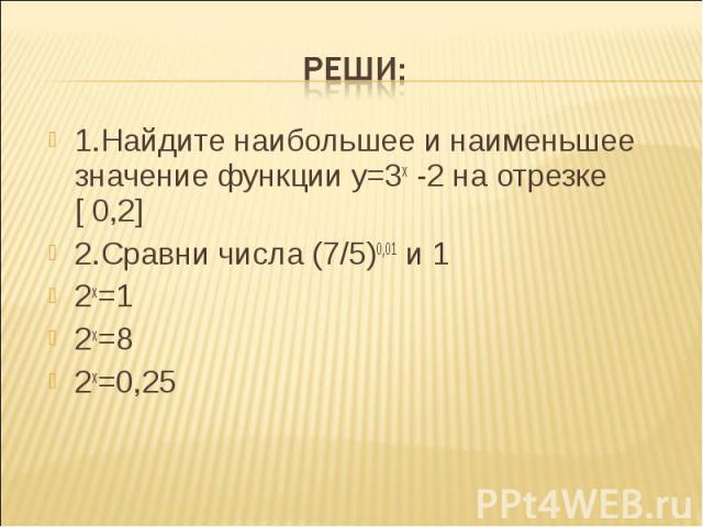 1.Найдите наибольшее и наименьшее значение функции у=3х -2 на отрезке [ 0,2] 1.Найдите наибольшее и наименьшее значение функции у=3х -2 на отрезке [ 0,2] 2.Сравни числа (7/5)0,01 и 1 2х=1 2х=8 2х=0,25