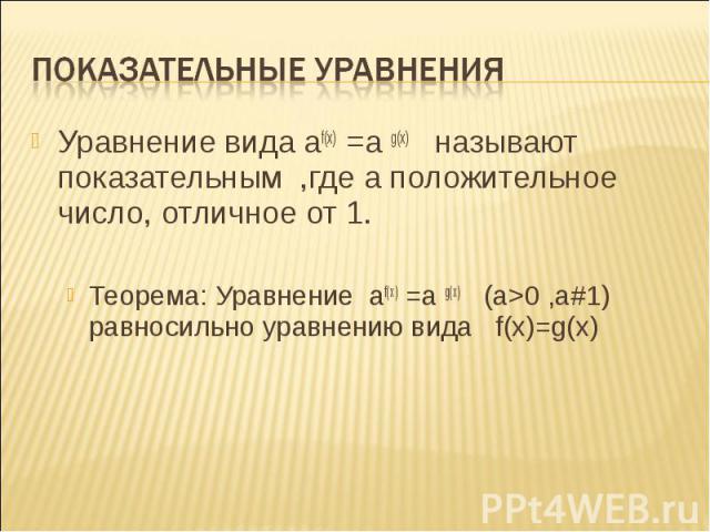 Уравнение вида af(x) =a g(x) называют показательным ,где а положительное число, отличное от 1. Уравнение вида af(x) =a g(x) называют показательным ,где а положительное число, отличное от 1. Теорема: Уравнение af(x) =a g(x) (а>0 ,а#1) равносильно …