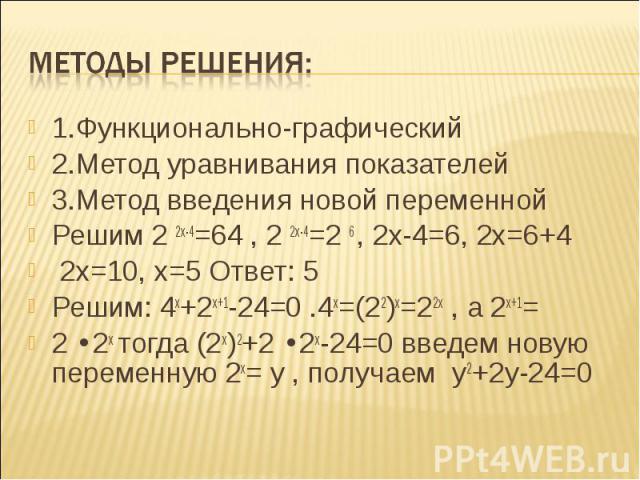 1.Функционально-графический 1.Функционально-графический 2.Метод уравнивания показателей 3.Метод введения новой переменной Решим 2 2х-4=64 , 2 2х-4=2 6 , 2х-4=6, 2х=6+4 2х=10, х=5 Ответ: 5 Решим: 4х+2х+1-24=0 .4х=(22)х=22х , а 2х+1= 2 ∙2х тогда (2х)2…