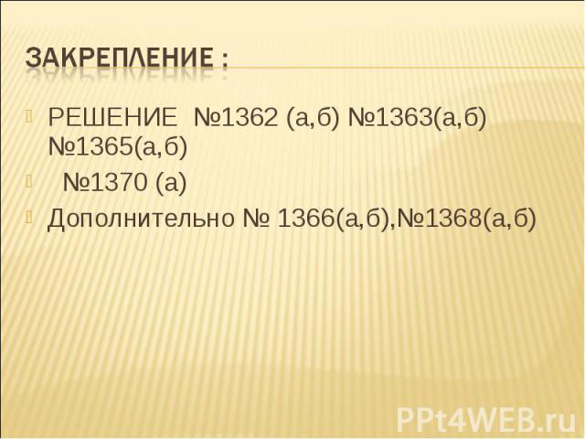 РЕШЕНИЕ №1362 (а,б) №1363(а,б) №1365(а,б) РЕШЕНИЕ №1362 (а,б) №1363(а,б) №1365(а,б) №1370 (а) Дополнительно № 1366(а,б),№1368(а,б)