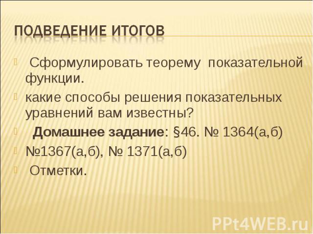 Сформулировать теорему показательной функции. Сформулировать теорему показательной функции. какие способы решения показательных уравнений вам известны? Домашнее задание: §46. № 1364(а,б) №1367(а,б), № 1371(а,б) Отметки.