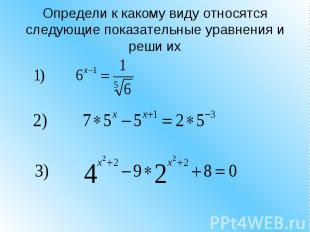 Определи к какому виду относятся следующие показательные уравнения и реши их