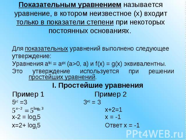 Показательным уравнением называется уравнение, в котором неизвестное (x) входит только в показатели степени при некоторых постоянных основаниях. Для показательных уравнений выполнено следующее утверждение: Уравнения af(x) = ag(x) (a>0, a) и f(x) …