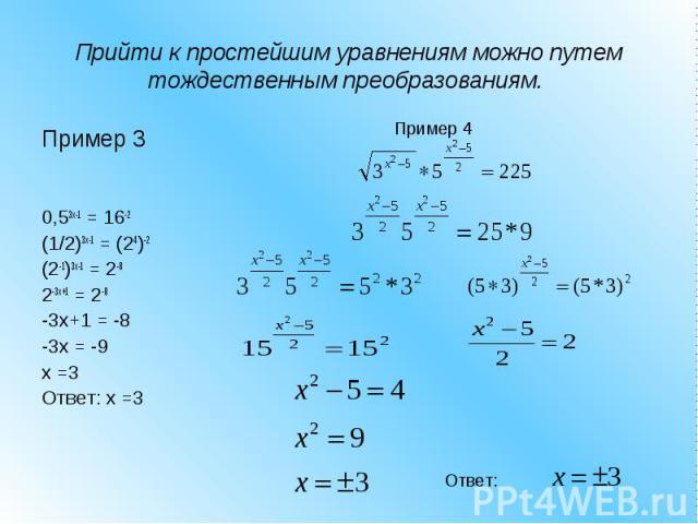 Прийти к простейшим уравнениям можно путем тождественным преобразованиям. Пример 3 0,53x-1 = 16-2 (1/2)3x-1 = (24)-2 (2-1)3x-1 = 2-8 2-3x+1 = 2-8 -3x+1 = -8 -3x = -9 x =3 Ответ: x =3