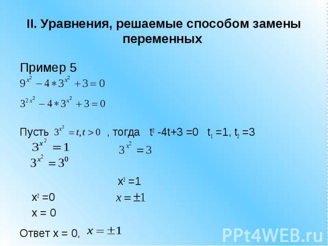 II. Уравнения, решаемые способом замены переменных Пример 5 Пусть , тогда t2 -4t+3 =0 t1 =1, t2 =3 x2 =1 x2 =0 x = 0 Ответ x = 0,